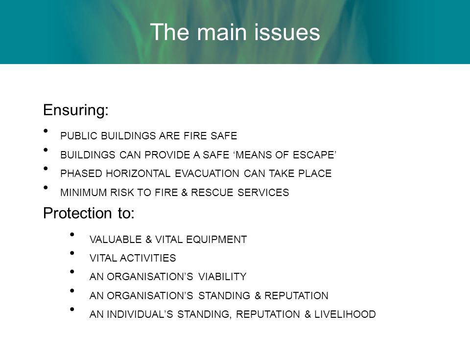 The main issues Ensuring: PUBLIC BUILDINGS ARE FIRE SAFE BUILDINGS CAN PROVIDE A SAFE 'MEANS OF ESCAPE' PHASED HORIZONTAL EVACUATION CAN TAKE PLACE MINIMUM RISK TO FIRE & RESCUE SERVICES Protection to: VALUABLE & VITAL EQUIPMENT VITAL ACTIVITIES AN ORGANISATION'S VIABILITY AN ORGANISATION'S STANDING & REPUTATION AN INDIVIDUAL'S STANDING, REPUTATION & LIVELIHOOD