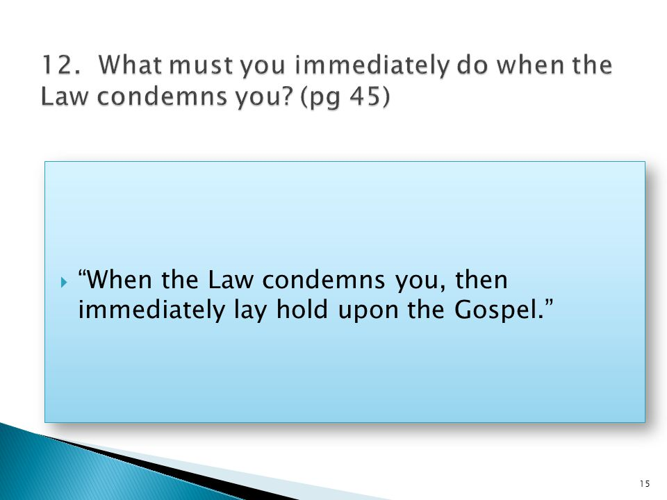  When the Law condemns you, then immediately lay hold upon the Gospel. 15
