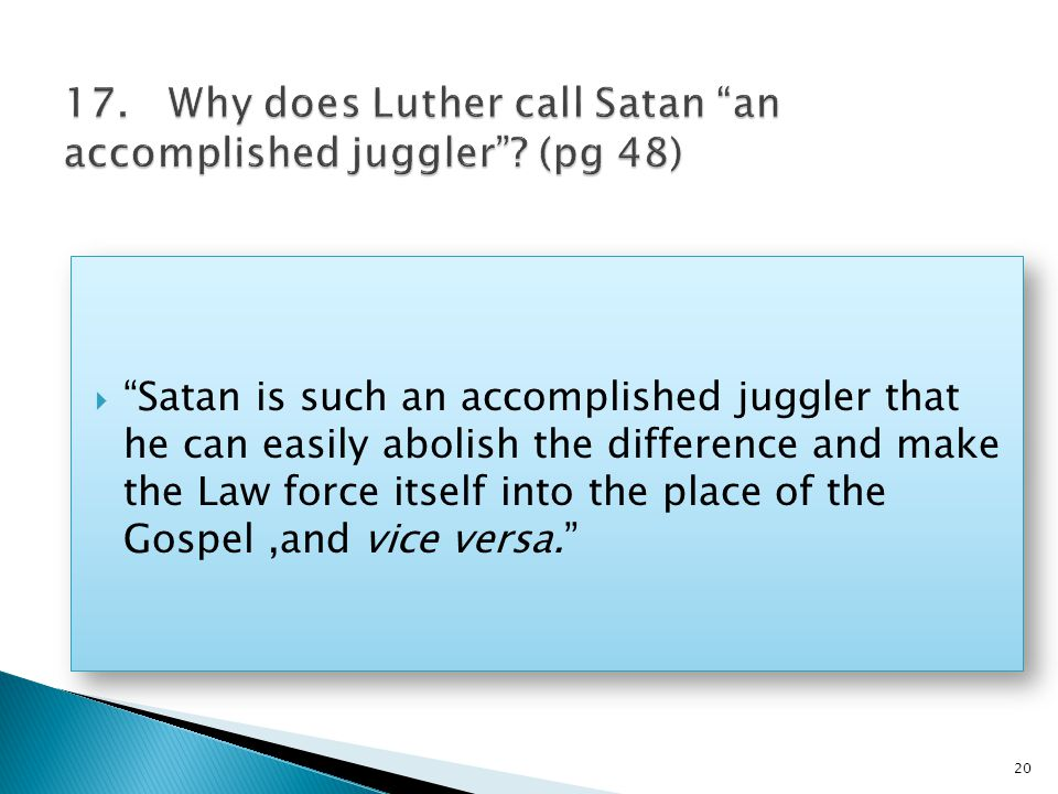  Satan is such an accomplished juggler that he can easily abolish the difference and make the Law force itself into the place of the Gospel,and vice versa. 20