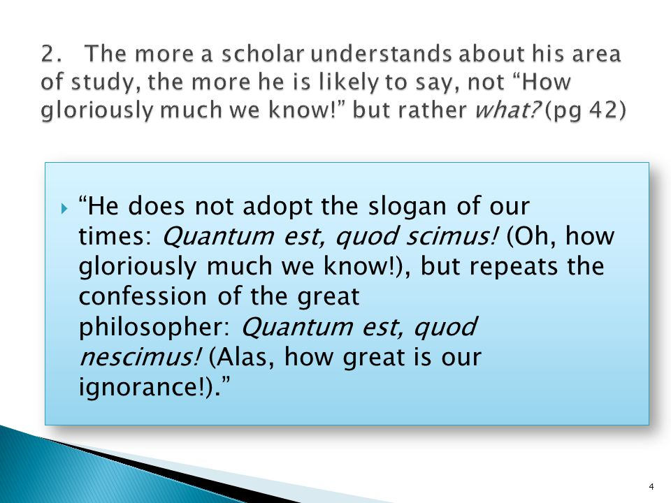  He does not adopt the slogan of our times: Quantum est, quod scimus.