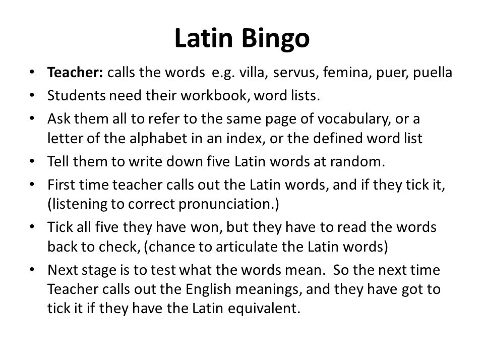 Latin Bingo Teacher: calls the words e.g. villa, servus, femina, puer, puella Students need their workbook, word lists. Ask them all to refer to the s