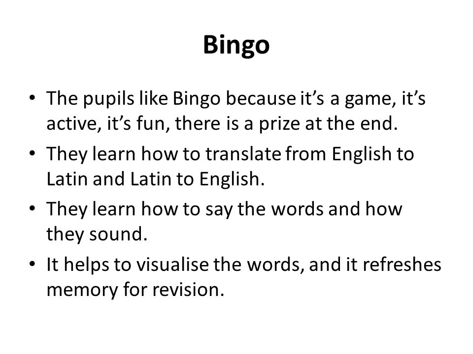 Bingo The pupils like Bingo because it's a game, it's active, it's fun, there is a prize at the end.