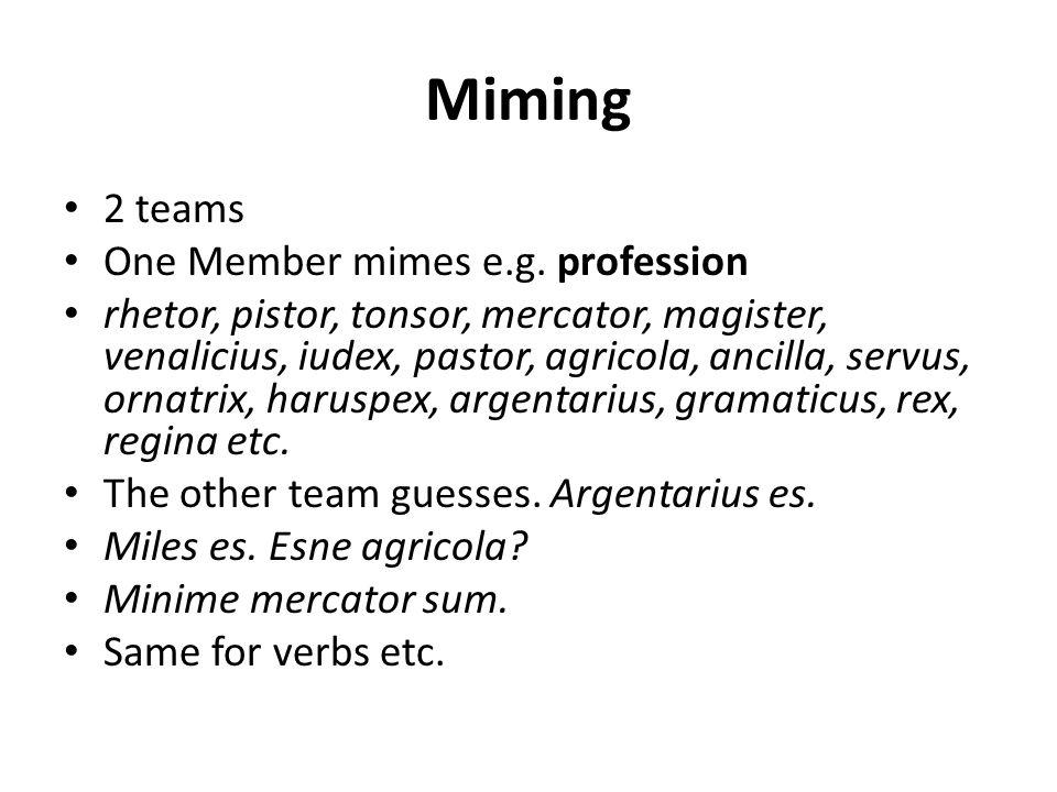 Miming 2 teams One Member mimes e.g. profession rhetor, pistor, tonsor, mercator, magister, venalicius, iudex, pastor, agricola, ancilla, servus, orna