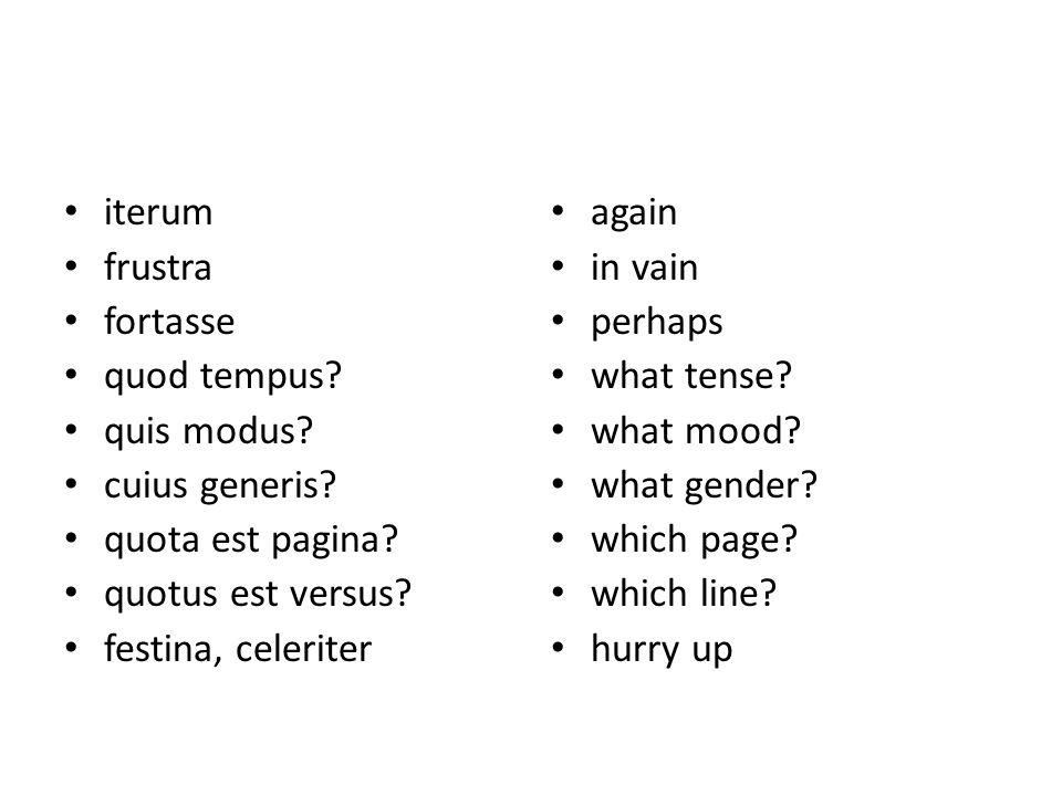 iterum frustra fortasse quod tempus? quis modus? cuius generis? quota est pagina? quotus est versus? festina, celeriter again in vain perhaps what ten