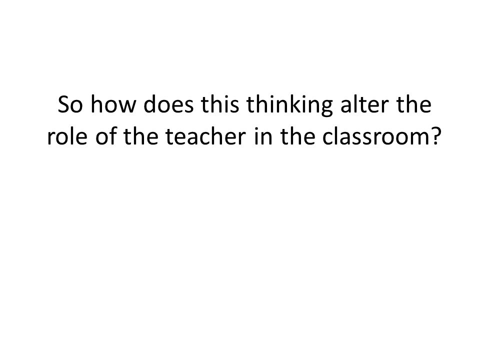 So how does this thinking alter the role of the teacher in the classroom