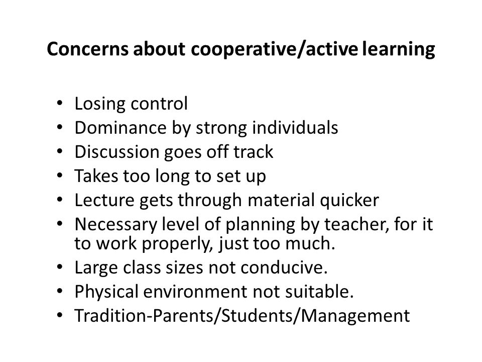 Concerns about cooperative/active learning Losing control Dominance by strong individuals Discussion goes off track Takes too long to set up Lecture gets through material quicker Necessary level of planning by teacher, for it to work properly, just too much.