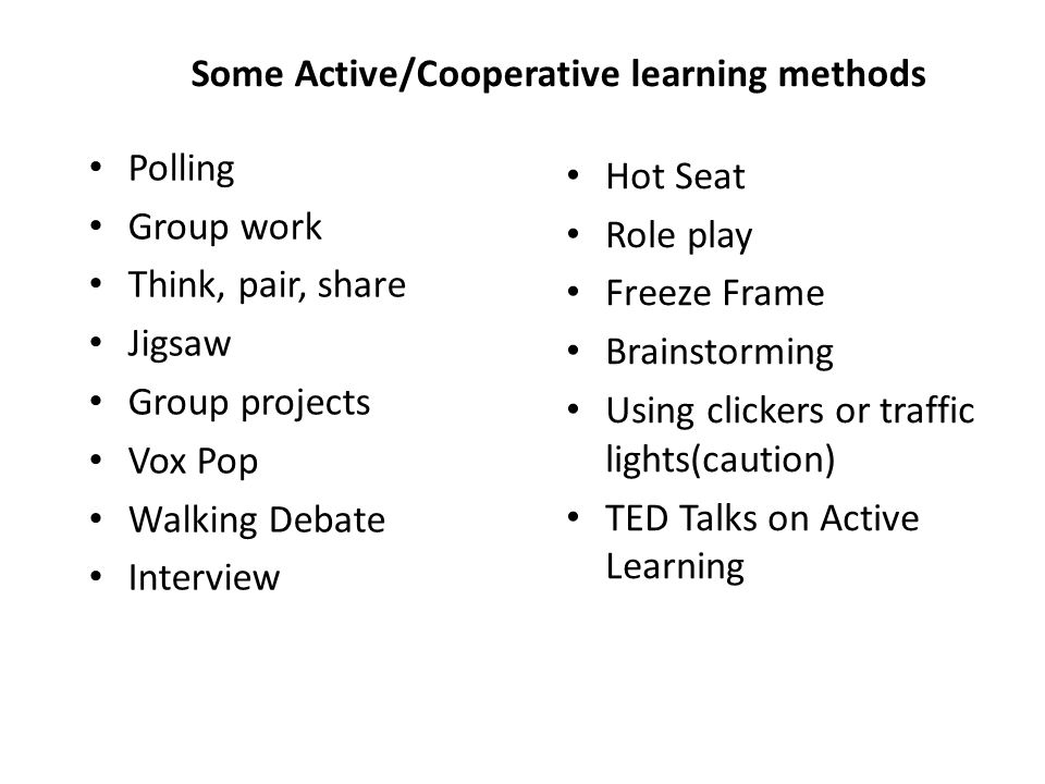 Some Active/Cooperative learning methods Polling Group work Think, pair, share Jigsaw Group projects Vox Pop Walking Debate Interview Hot Seat Role play Freeze Frame Brainstorming Using clickers or traffic lights(caution) TED Talks on Active Learning