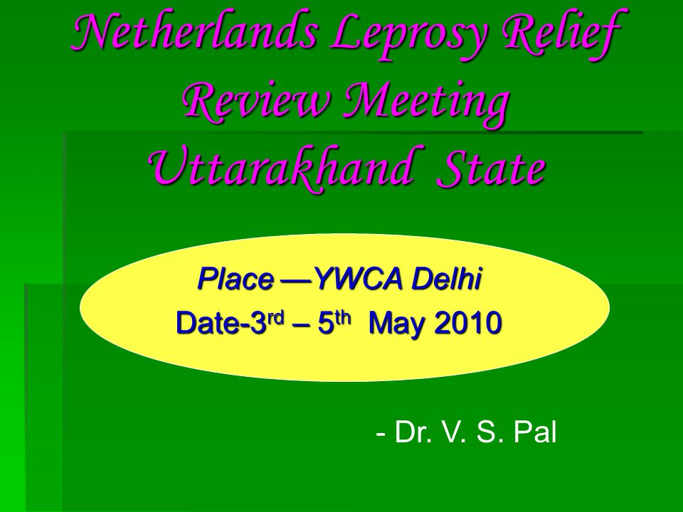 Netherlands Leprosy Relief Review Meeting Uttarakhand State Place —YWCA Delhi Date-3 rd – 5 th May 2010 - Dr.