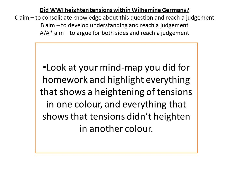 Did WWI heighten tensions within Wilhemine Germany? C aim – to consolidate knowledge about this question and reach a judgement B aim – to develop unde
