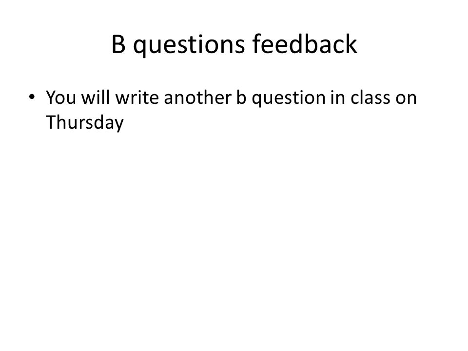 B questions feedback You will write another b question in class on Thursday