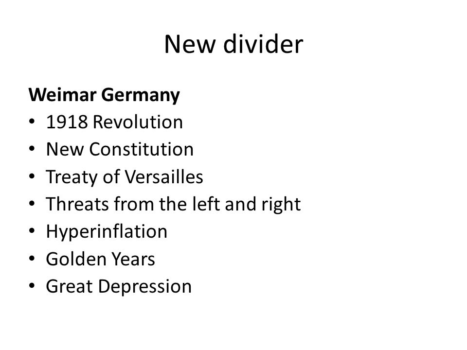 New divider Weimar Germany 1918 Revolution New Constitution Treaty of Versailles Threats from the left and right Hyperinflation Golden Years Great Dep