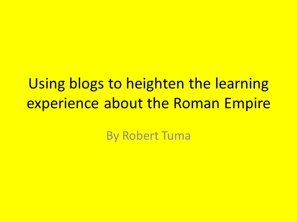 Using blogs to heighten the learning experience about the Roman Empire By Robert Tuma