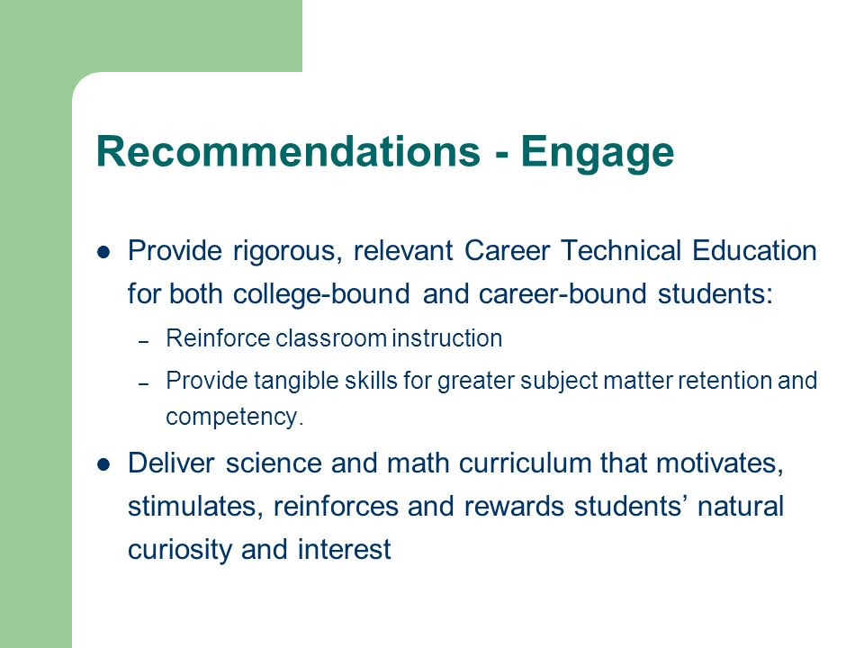 Recommendations - Engage Provide rigorous, relevant Career Technical Education for both college-bound and career-bound students: – Reinforce classroom instruction – Provide tangible skills for greater subject matter retention and competency.