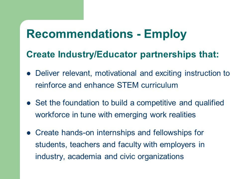 Recommendations - Employ Create Industry/Educator partnerships that: Deliver relevant, motivational and exciting instruction to reinforce and enhance STEM curriculum Set the foundation to build a competitive and qualified workforce in tune with emerging work realities Create hands-on internships and fellowships for students, teachers and faculty with employers in industry, academia and civic organizations
