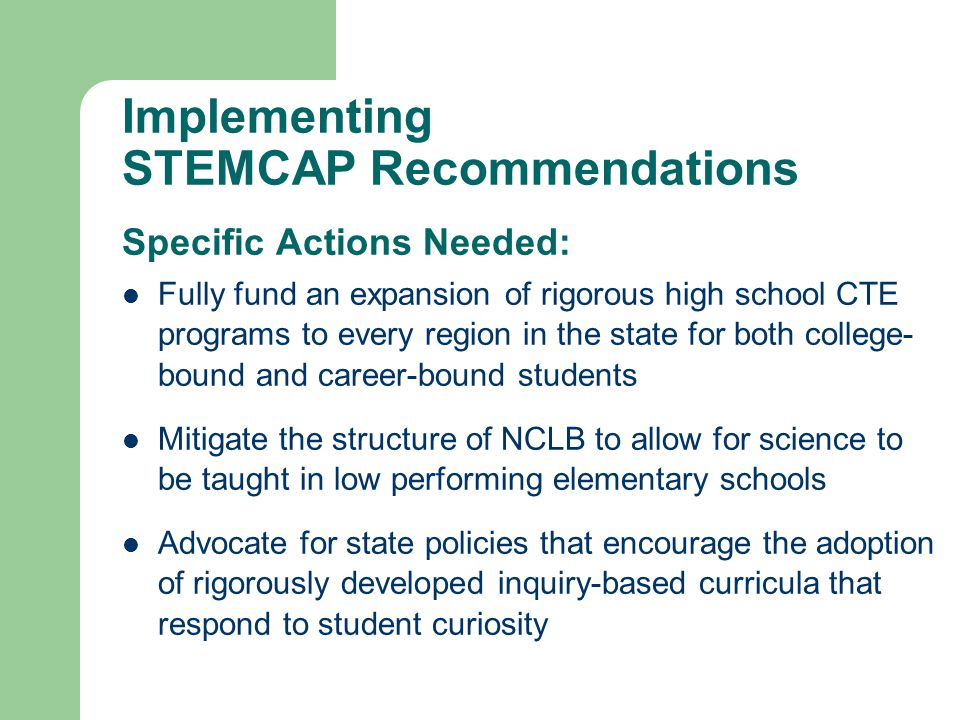 Implementing STEMCAP Recommendations Specific Actions Needed: Fully fund an expansion of rigorous high school CTE programs to every region in the state for both college- bound and career-bound students Mitigate the structure of NCLB to allow for science to be taught in low performing elementary schools Advocate for state policies that encourage the adoption of rigorously developed inquiry-based curricula that respond to student curiosity