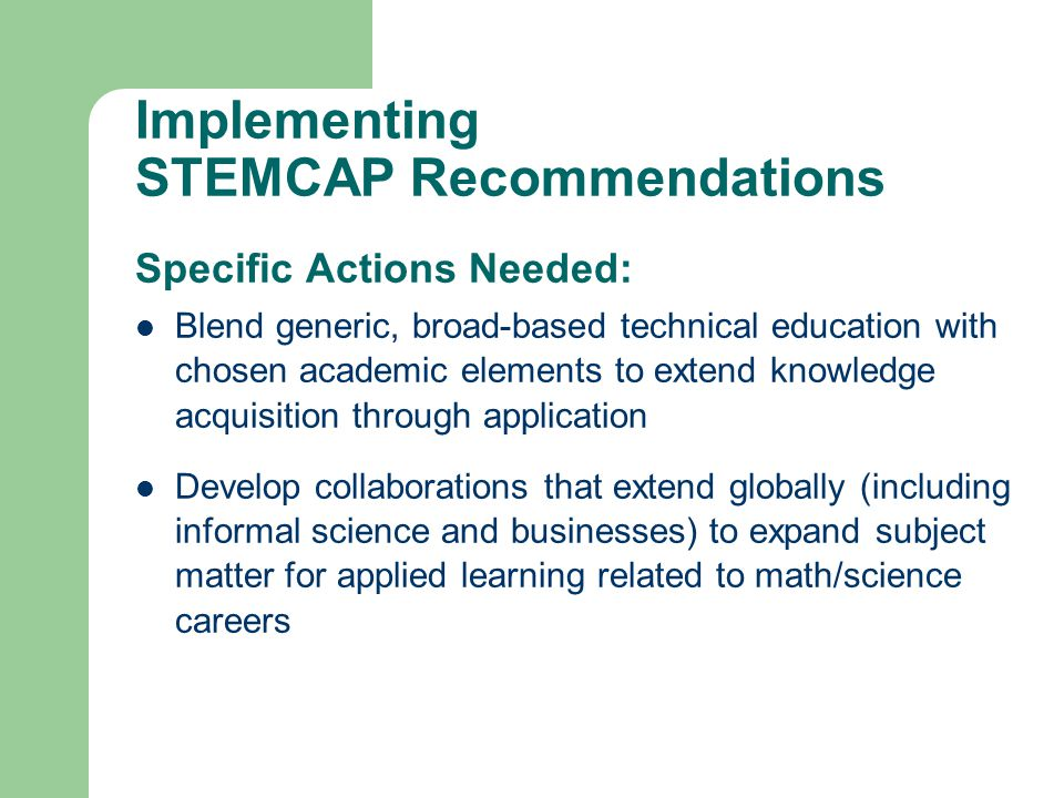 Implementing STEMCAP Recommendations Specific Actions Needed: Blend generic, broad-based technical education with chosen academic elements to extend knowledge acquisition through application Develop collaborations that extend globally (including informal science and businesses) to expand subject matter for applied learning related to math/science careers