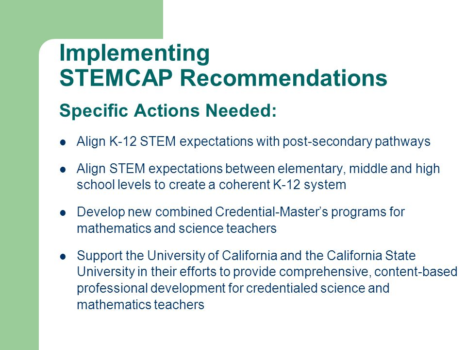 Implementing STEMCAP Recommendations Specific Actions Needed: Align K-12 STEM expectations with post-secondary pathways Align STEM expectations between elementary, middle and high school levels to create a coherent K-12 system Develop new combined Credential-Master's programs for mathematics and science teachers Support the University of California and the California State University in their efforts to provide comprehensive, content-based professional development for credentialed science and mathematics teachers