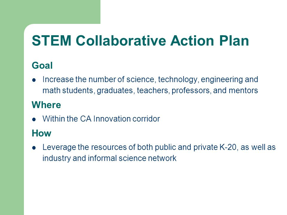 STEM Collaborative Action Plan Goal Increase the number of science, technology, engineering and math students, graduates, teachers, professors, and mentors Where Within the CA Innovation corridor How Leverage the resources of both public and private K-20, as well as industry and informal science network