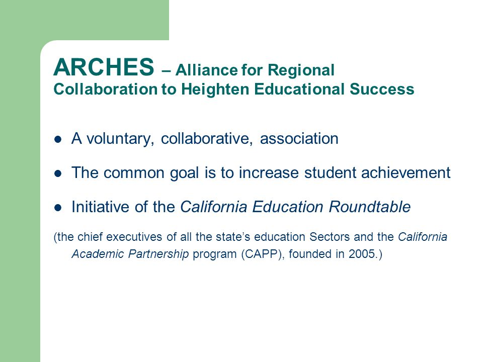 ARCHES – is Statewide ARCHES facilitates collaboratives in geographic regions: – Public schools – Community colleges – Baccalaureate-granting institutions – Private sector – Community and private organizations Currently includes 23 regional collaboratives 18 started with the assistance of ARCHES