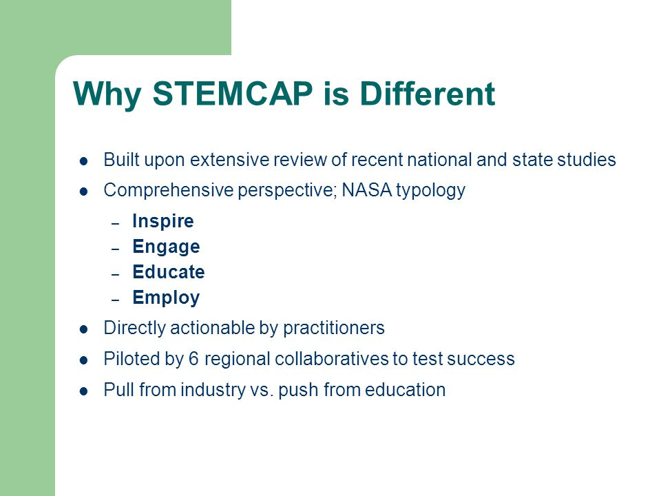 Why STEMCAP is Different Built upon extensive review of recent national and state studies Comprehensive perspective; NASA typology – Inspire – Engage – Educate – Employ Directly actionable by practitioners Piloted by 6 regional collaboratives to test success Pull from industry vs.