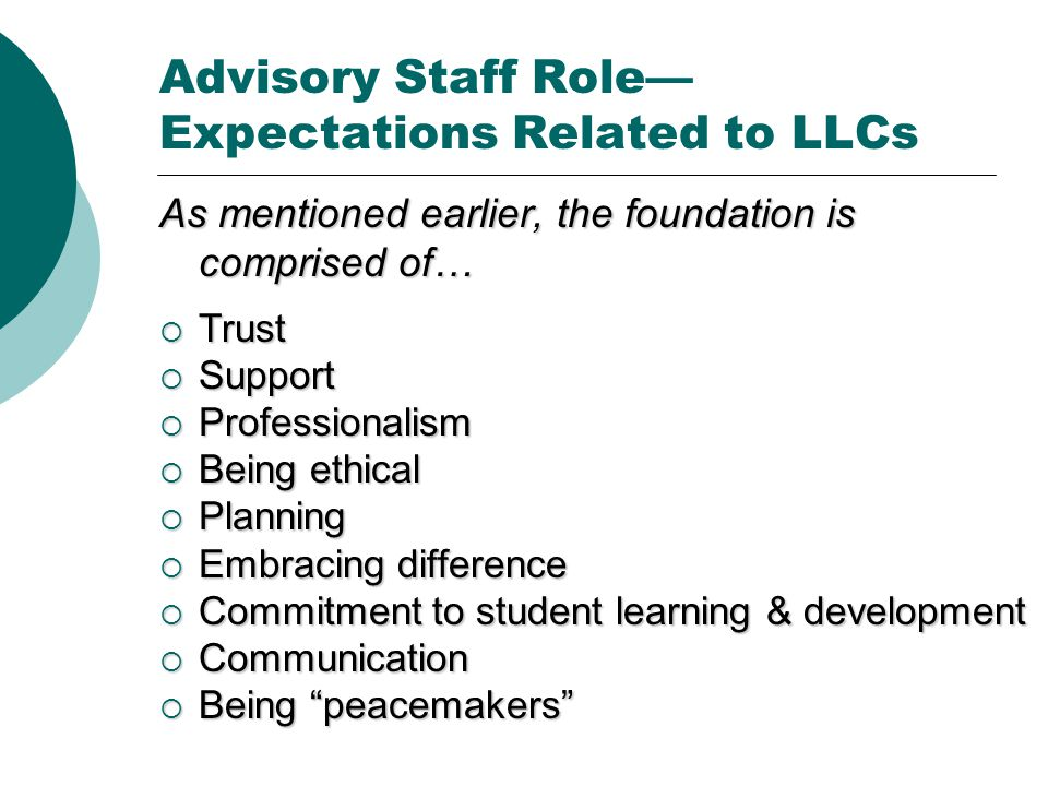 Advisory Staff Role— Expectations Related to LLCs As mentioned earlier, the foundation is comprised of…  Trust  Support  Professionalism  Being ethical  Planning  Embracing difference  Commitment to student learning & development  Communication  Being peacemakers