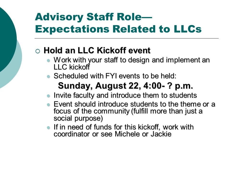 Advisory Staff Role— Expectations Related to LLCs  Hold an LLC Kickoff event Work with your staff to design and implement an LLC kickoff Work with your staff to design and implement an LLC kickoff Scheduled with FYI events to be held: Scheduled with FYI events to be held: Sunday, August 22, 4:00- .