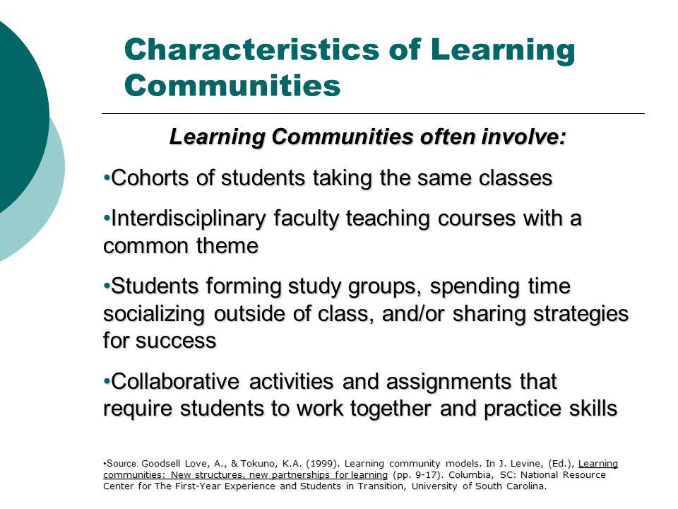 Learning Communities often involve: Cohorts of students taking the same classesCohorts of students taking the same classes Interdisciplinary faculty teaching courses with a common themeInterdisciplinary faculty teaching courses with a common theme Students forming study groups, spending time socializing outside of class, and/or sharing strategies for successStudents forming study groups, spending time socializing outside of class, and/or sharing strategies for success Collaborative activities and assignments that require students to work together and practice skillsCollaborative activities and assignments that require students to work together and practice skills Source: Goodsell Love, A., & Tokuno, K.A.
