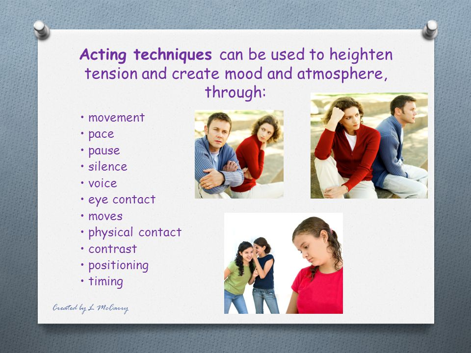 Acting techniques can be used to heighten tension and create mood and atmosphere, through: movement pace pause silence voice eye contact moves physical contact contrast positioning timing Created by L McCarry