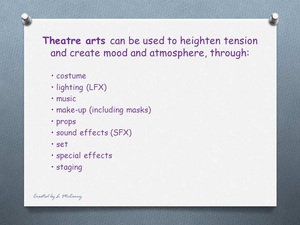 Theatre arts can be used to heighten tension and create mood and atmosphere, through: costume lighting (LFX) music make-up (including masks) props sound effects (SFX) set special effects staging Created by L McCarry