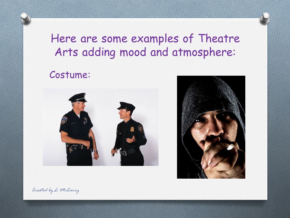Theatre arts can be used to heighten tension and create mood and atmosphere, through: costume lighting (LFX) music make-up (including masks) props sou