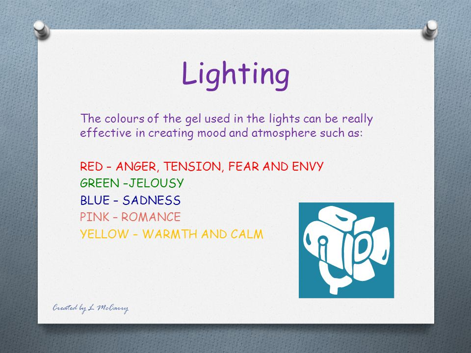 Lighting The colours of the gel used in the lights can be really effective in creating mood and atmosphere such as: RED – ANGER, TENSION, FEAR AND ENVY GREEN –JELOUSY BLUE – SADNESS PINK – ROMANCE YELLOW – WARMTH AND CALM Created by L McCarry