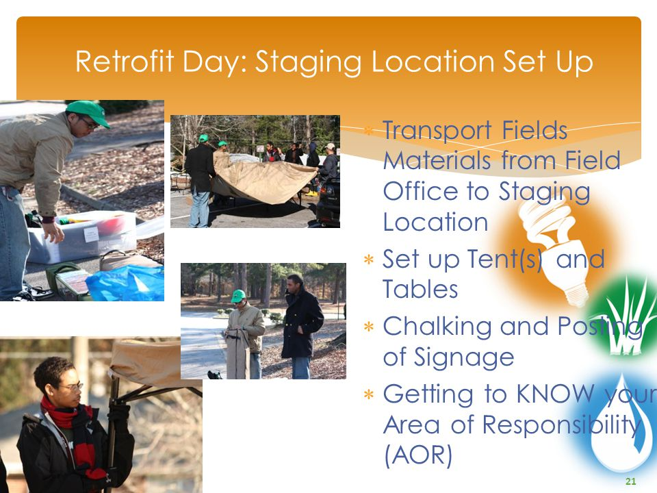 21  Transport Fields Materials from Field Office to Staging Location  Set up Tent(s) and Tables  Chalking and Posting of Signage  Getting to KNOW your Area of Responsibility (AOR) Retrofit Day: Staging Location Set Up