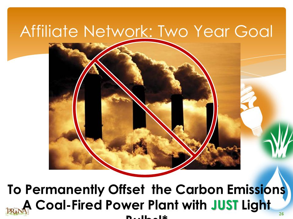 26 Affiliate Network: Two Year Goal JUST To Permanently Offset the Carbon Emissions A Coal-Fired Power Plant with JUST Light Bulbs!*