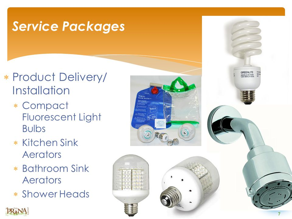 7  Product Delivery/ Installation  Compact Fluorescent Light Bulbs  Kitchen Sink Aerators  Bathroom Sink Aerators  Shower Heads Service Packages