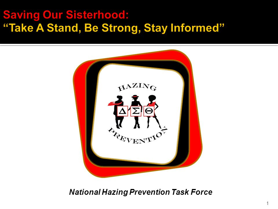 1 Saving Our Sisterhood: Take A Stand, Be Strong, Stay Informed National Hazing Prevention Task Force