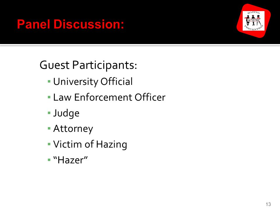 Guest Participants: ▪ University Official ▪ Law Enforcement Officer ▪ Judge ▪ Attorney ▪ Victim of Hazing ▪ Hazer 13