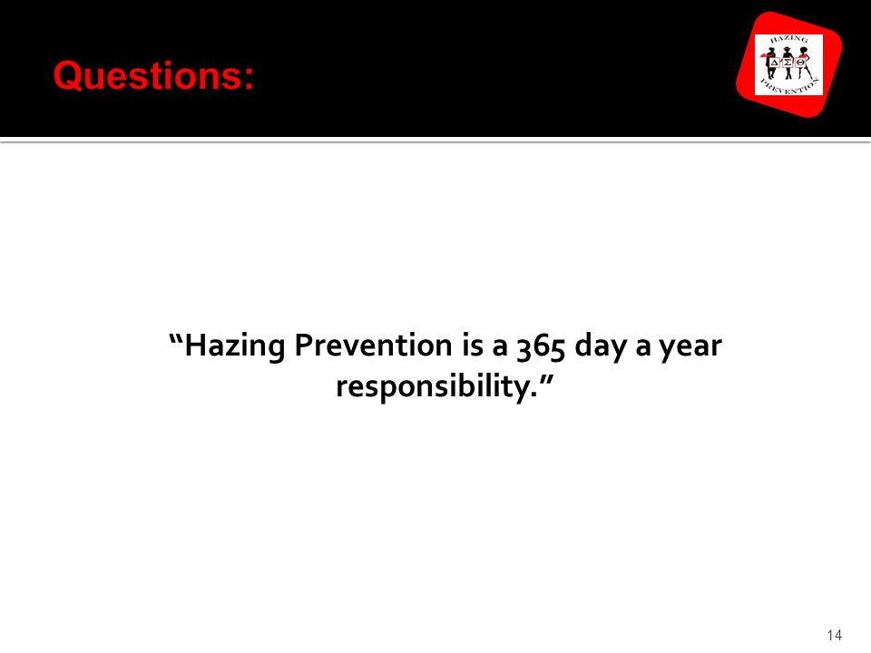 Hazing Prevention is a 365 day a year responsibility. 14