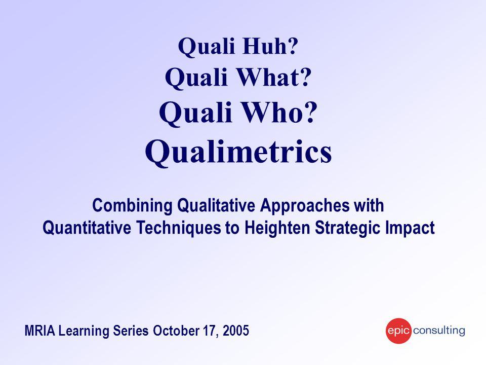 Quali Huh? Quali What? Quali Who? Qualimetrics Combining Qualitative Approaches with Quantitative Techniques to Heighten Strategic Impact MRIA Learnin