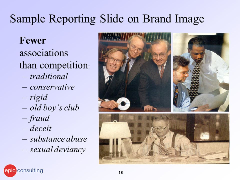 10 Sample Reporting Slide on Brand Image Fewer associations than competition : –traditional –conservative –rigid –old boy's club –fraud –deceit –substance abuse –sexual deviancy