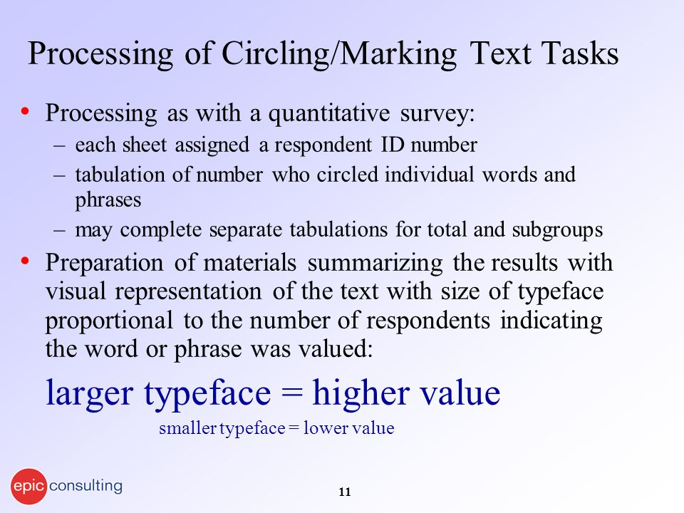 11 Processing of Circling/Marking Text Tasks Processing as with a quantitative survey: –each sheet assigned a respondent ID number –tabulation of number who circled individual words and phrases –may complete separate tabulations for total and subgroups Preparation of materials summarizing the results with visual representation of the text with size of typeface proportional to the number of respondents indicating the word or phrase was valued: larger typeface = higher value smaller typeface = lower value