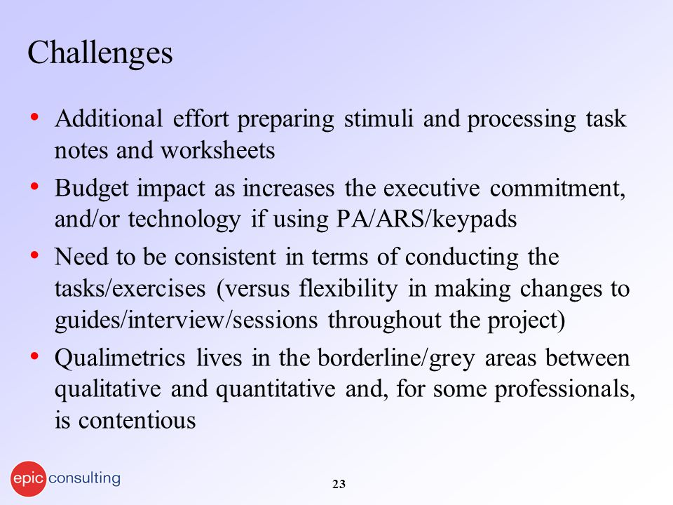 23 Challenges Additional effort preparing stimuli and processing task notes and worksheets Budget impact as increases the executive commitment, and/or technology if using PA/ARS/keypads Need to be consistent in terms of conducting the tasks/exercises (versus flexibility in making changes to guides/interview/sessions throughout the project) Qualimetrics lives in the borderline/grey areas between qualitative and quantitative and, for some professionals, is contentious