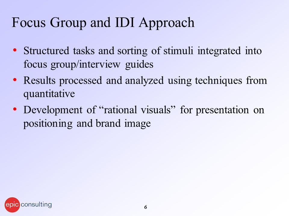 6 Focus Group and IDI Approach Structured tasks and sorting of stimuli integrated into focus group/interview guides Results processed and analyzed usi