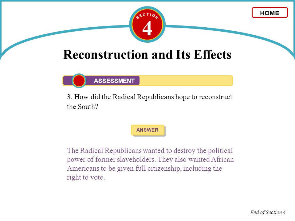 4 Reconstruction and Its Effects 3. How did the Radical Republicans hope to reconstruct the South? ANSWER The Radical Republicans wanted to destroy th