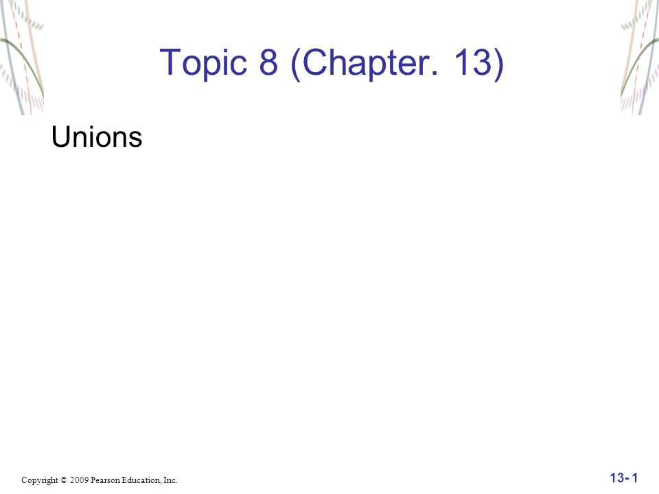 Copyright © 2009 Pearson Education, Inc. 13- 1 Topic 8 (Chapter. 13) Unions