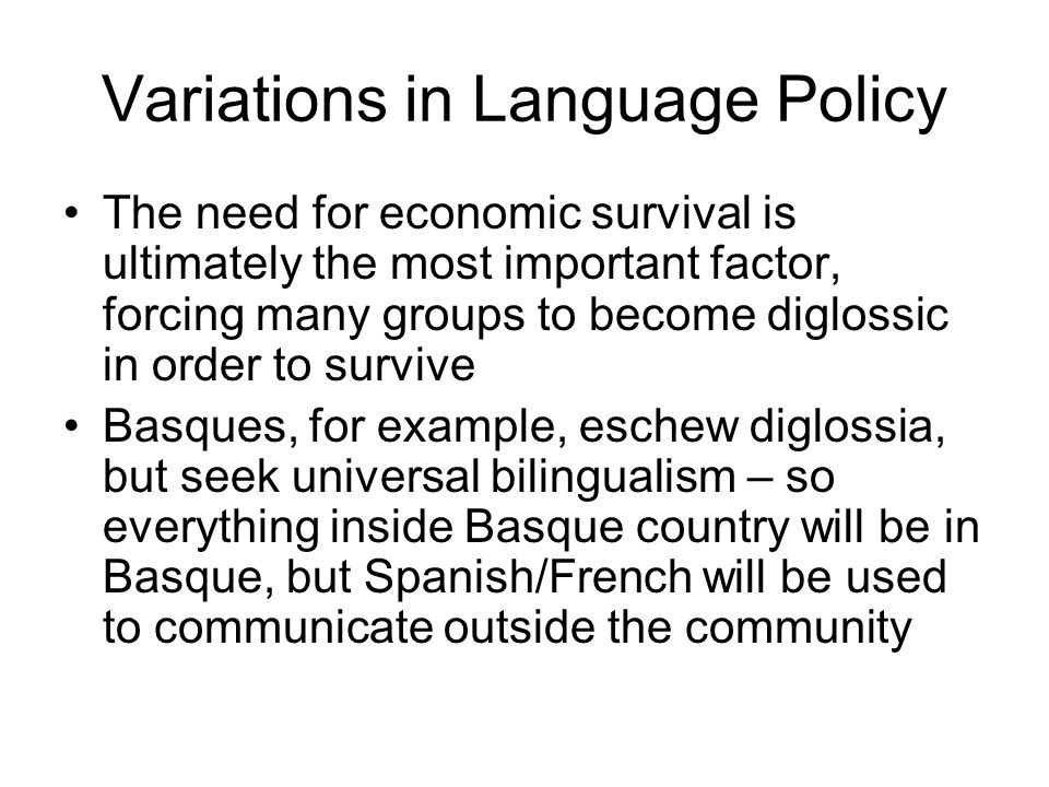 Variations in Language Policy The need for economic survival is ultimately the most important factor, forcing many groups to become diglossic in order to survive Basques, for example, eschew diglossia, but seek universal bilingualism – so everything inside Basque country will be in Basque, but Spanish/French will be used to communicate outside the community