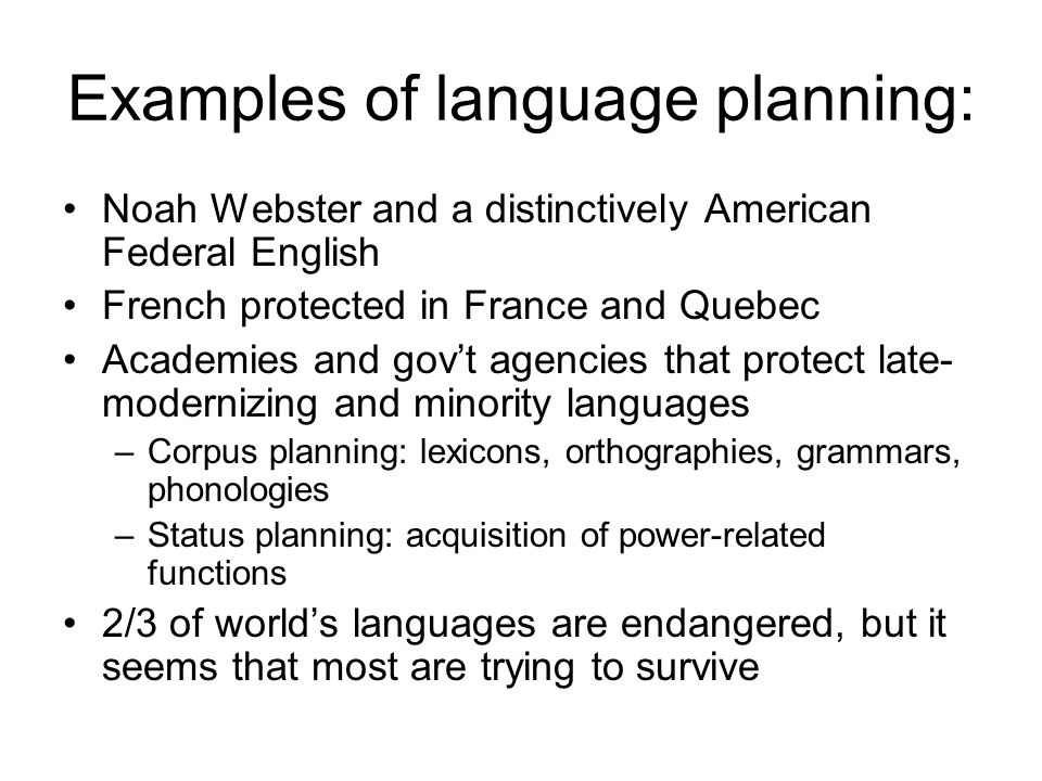 Examples of language planning: Noah Webster and a distinctively American Federal English French protected in France and Quebec Academies and gov't agencies that protect late- modernizing and minority languages –Corpus planning: lexicons, orthographies, grammars, phonologies –Status planning: acquisition of power-related functions 2/3 of world's languages are endangered, but it seems that most are trying to survive
