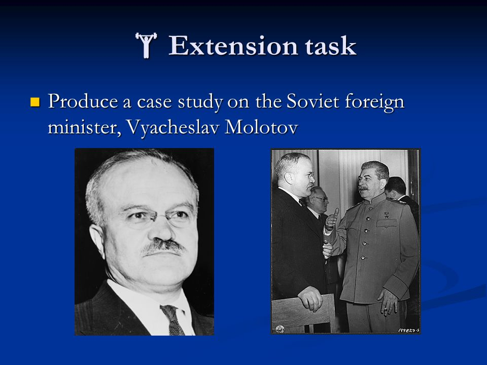  Extension task Produce a case study on the Soviet foreign minister, Vyacheslav Molotov Produce a case study on the Soviet foreign minister, Vyacheslav Molotov