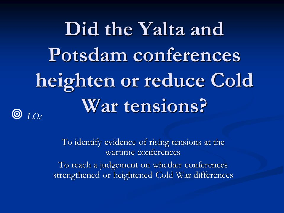 Did the Yalta and Potsdam conferences heighten or reduce Cold War tensions.