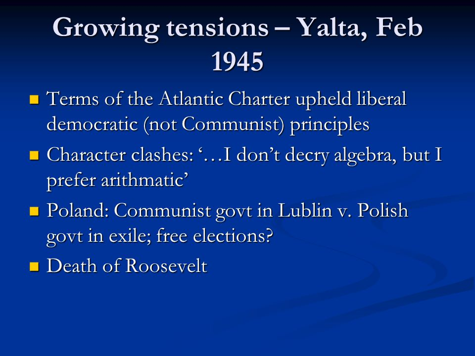Growing tensions – Yalta, Feb 1945 Terms of the Atlantic Charter upheld liberal democratic (not Communist) principles Terms of the Atlantic Charter upheld liberal democratic (not Communist) principles Character clashes: '…I don't decry algebra, but I prefer arithmatic' Character clashes: '…I don't decry algebra, but I prefer arithmatic' Poland: Communist govt in Lublin v.
