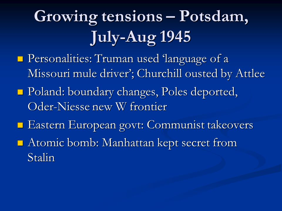 Growing tensions – Potsdam, July-Aug 1945 Personalities: Truman used 'language of a Missouri mule driver'; Churchill ousted by Attlee Personalities: Truman used 'language of a Missouri mule driver'; Churchill ousted by Attlee Poland: boundary changes, Poles deported, Oder-Niesse new W frontier Poland: boundary changes, Poles deported, Oder-Niesse new W frontier Eastern European govt: Communist takeovers Eastern European govt: Communist takeovers Atomic bomb: Manhattan kept secret from Stalin Atomic bomb: Manhattan kept secret from Stalin